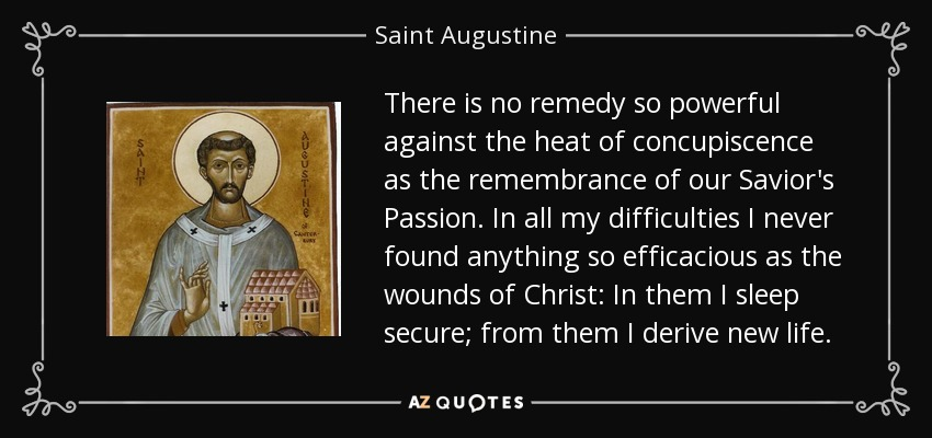 There is no remedy so powerful against the heat of concupiscence as the remembrance of our Savior's Passion. In all my difficulties I never found anything so efficacious as the wounds of Christ: In them I sleep secure; from them I derive new life. - Saint Augustine