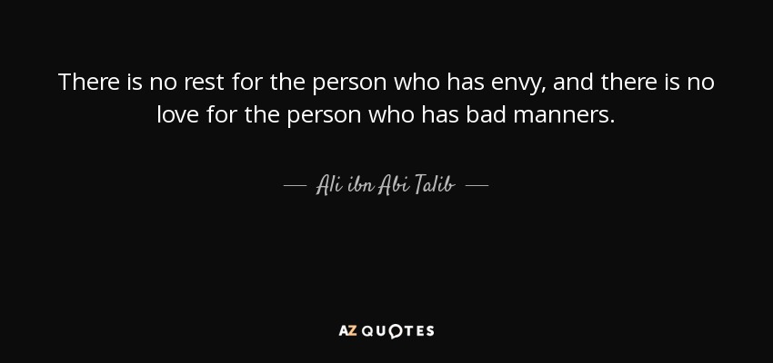 There is no rest for the person who has envy, and there is no love for the person who has bad manners. - Ali ibn Abi Talib