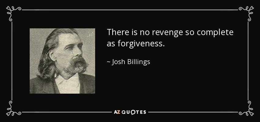 There is no revenge so complete as forgiveness. - Josh Billings