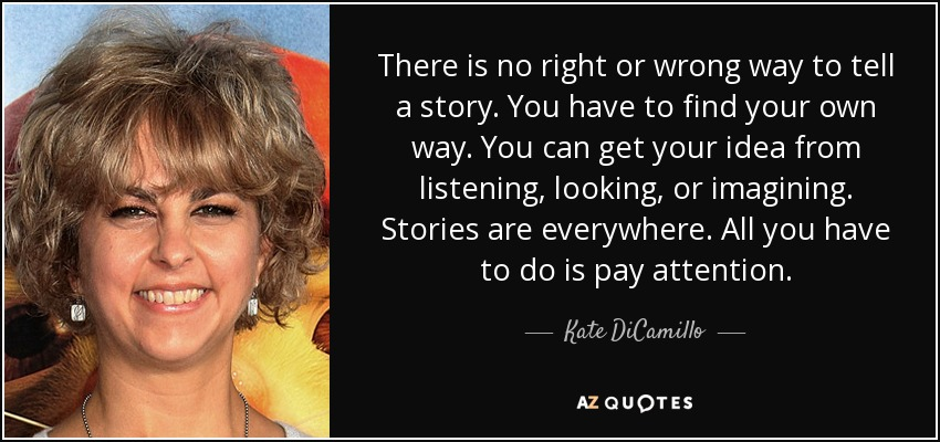 There is no right or wrong way to tell a story. You have to find your own way. You can get your idea from listening, looking, or imagining. Stories are everywhere. All you have to do is pay attention. - Kate DiCamillo