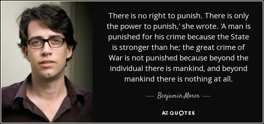 There is no right to punish. There is only the power to punish,' she wrote. 'A man is punished for his crime because the State is stronger than he; the great crime of War is not punished because beyond the individual there is mankind, and beyond mankind there is nothing at all. - Benjamin Moser