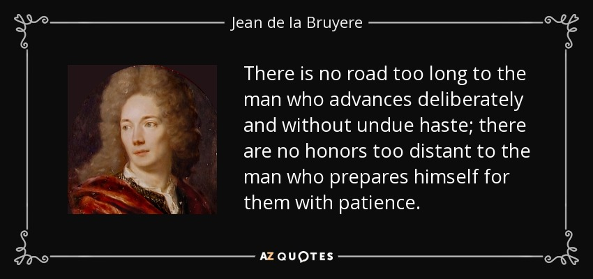 There is no road too long to the man who advances deliberately and without undue haste; there are no honors too distant to the man who prepares himself for them with patience. - Jean de la Bruyere