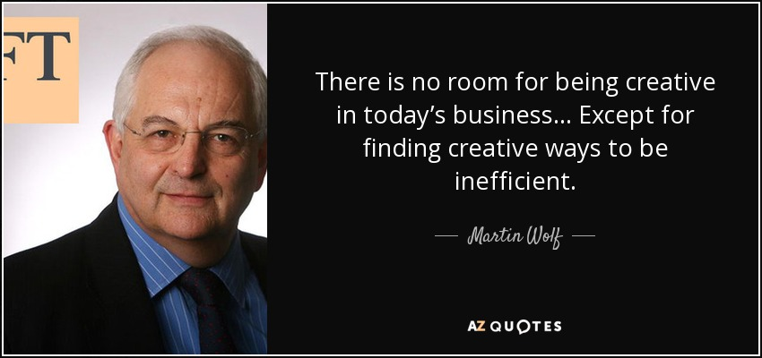 There is no room for being creative in today's business... Except for finding creative ways to be inefficient. - Martin Wolf