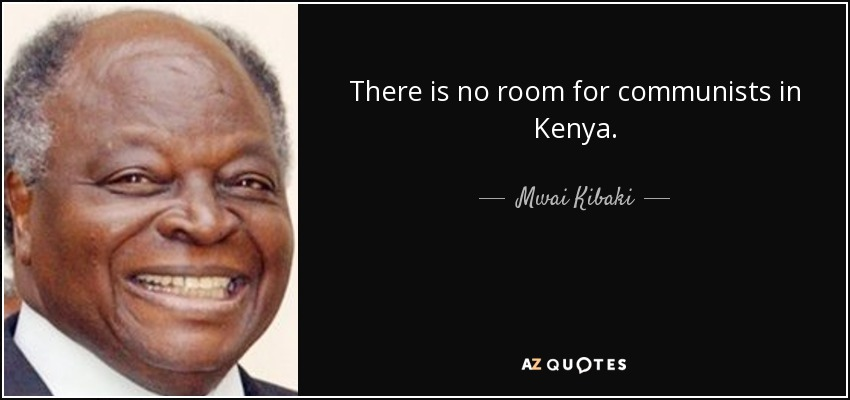 There is no room for communists in Kenya. - Mwai Kibaki