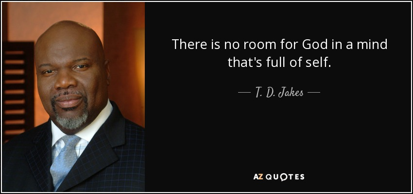 There is no room for God in a mind that's full of self. - T. D. Jakes