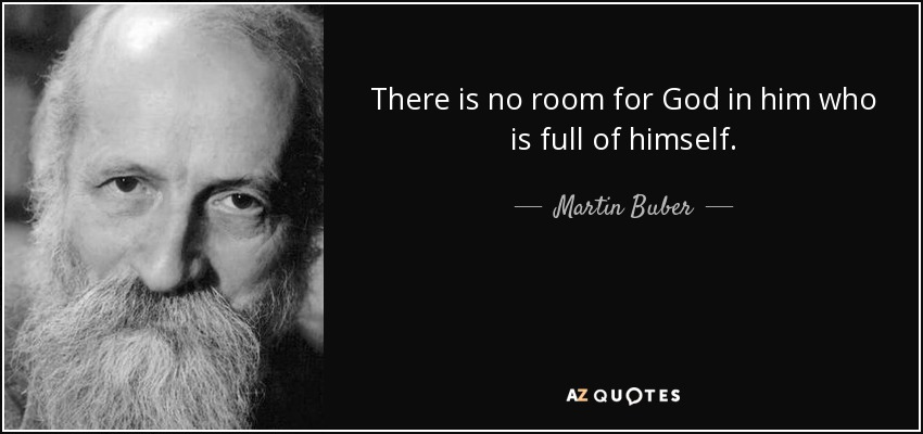There is no room for God in him who is full of himself. - Martin Buber