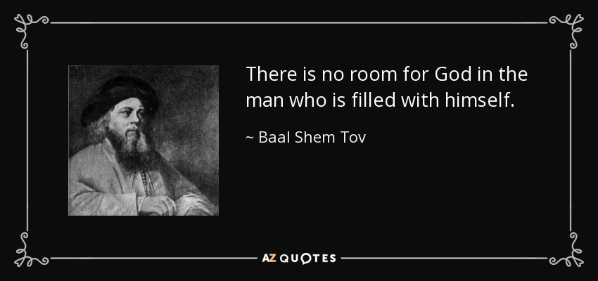 There is no room for God in the man who is filled with himself. - Baal Shem Tov