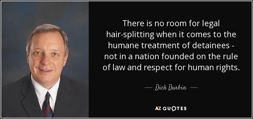 There is no room for legal hair-splitting when it comes to the humane treatment of detainees - not in a nation founded on the rule of law and respect for human rights. - Dick Durbin