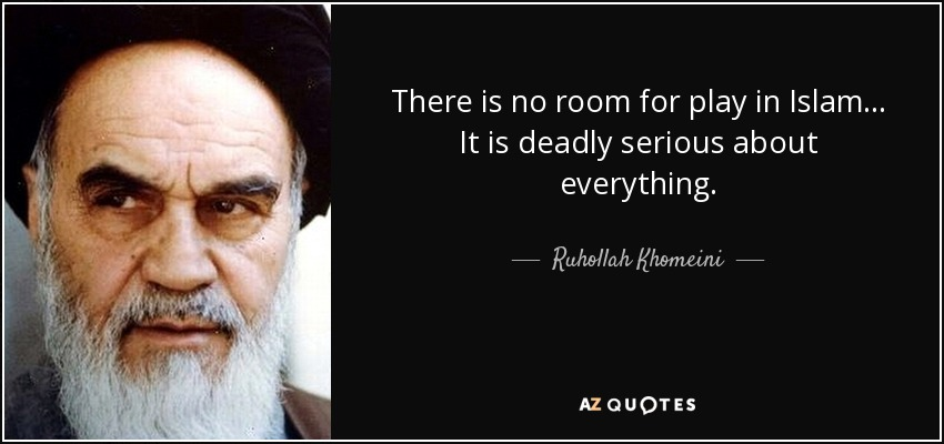 There is no room for play in Islam... It is deadly serious about everything. - Ruhollah Khomeini