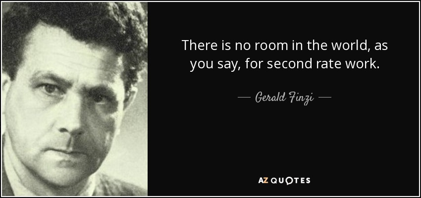 There is no room in the world, as you say, for second rate work. - Gerald Finzi