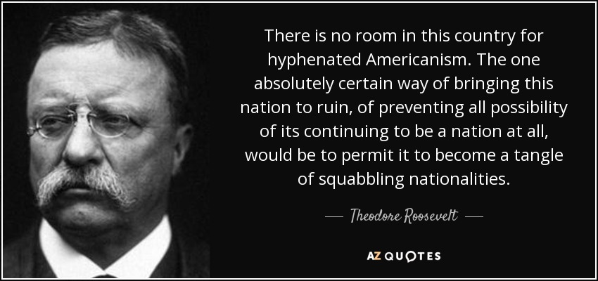 There is no room in this country for hyphenated Americanism. The one absolutely certain way of bringing this nation to ruin, of preventing all possibility of its continuing to be a nation at all, would be to permit it to become a tangle of squabbling nationalities. - Theodore Roosevelt