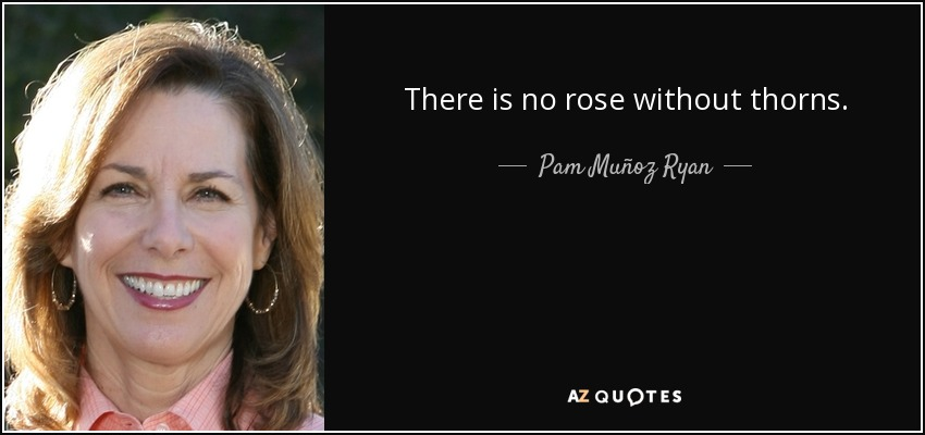 There is no rose without thorns. - Pam Muñoz Ryan