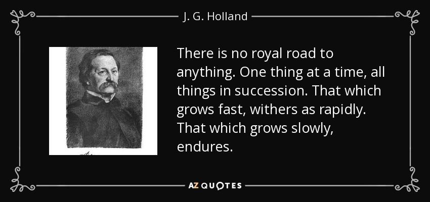 There is no royal road to anything. One thing at a time, all things in succession. That which grows fast, withers as rapidly. That which grows slowly, endures. - J. G. Holland