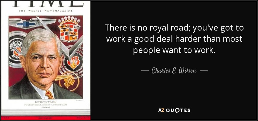 There is no royal road; you've got to work a good deal harder than most people want to work. - Charles E. Wilson