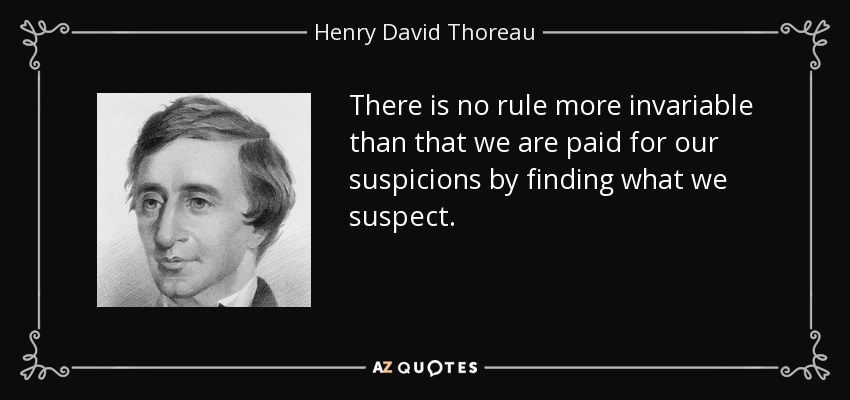 There is no rule more invariable than that we are paid for our suspicions by finding what we suspect. - Henry David Thoreau