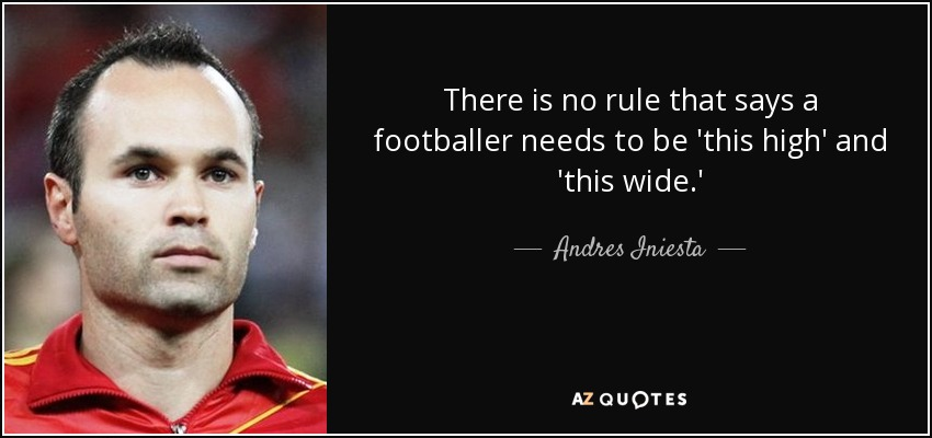 There is no rule that says a footballer needs to be 'this high' and 'this wide.' - Andres Iniesta