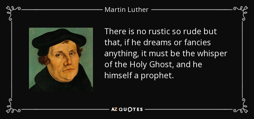 There is no rustic so rude but that, if he dreams or fancies anything, it must be the whisper of the Holy Ghost, and he himself a prophet. - Martin Luther