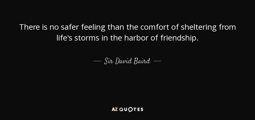 There is no safer feeling than the comfort of sheltering from life's storms in the harbor of friendship. - Sir David Baird, 1st Baronet