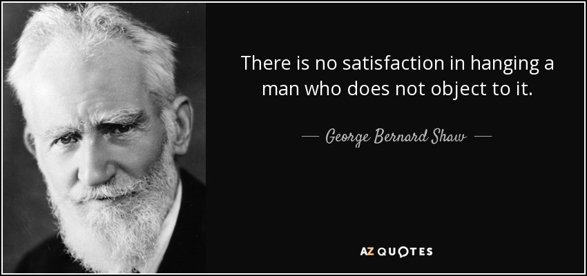 There is no satisfaction in hanging a man who does not object to it. - George Bernard Shaw