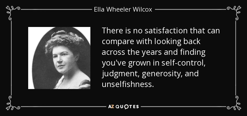 There is no satisfaction that can compare with looking back across the years and finding you've grown in self-control, judgment, generosity, and unselfishness. - Ella Wheeler Wilcox