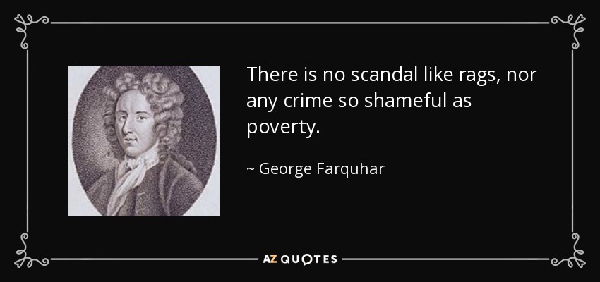 There is no scandal like rags, nor any crime so shameful as poverty. - George Farquhar