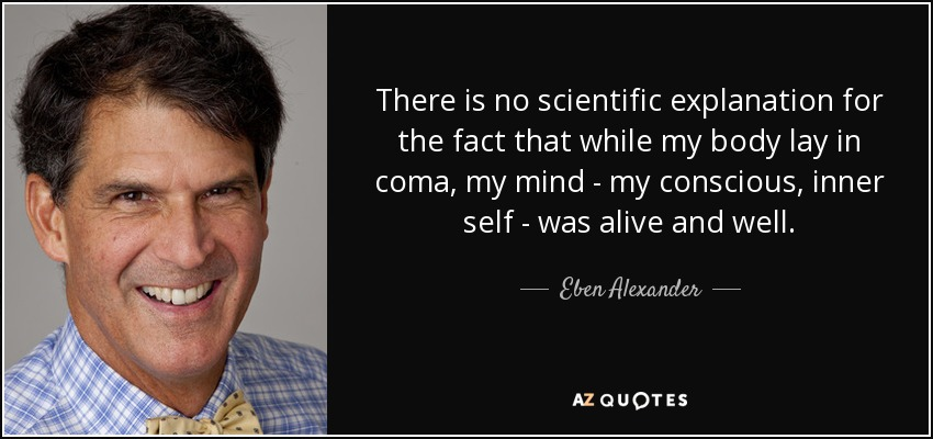There is no scientific explanation for the fact that while my body lay in coma, my mind - my conscious, inner self - was alive and well. - Eben Alexander