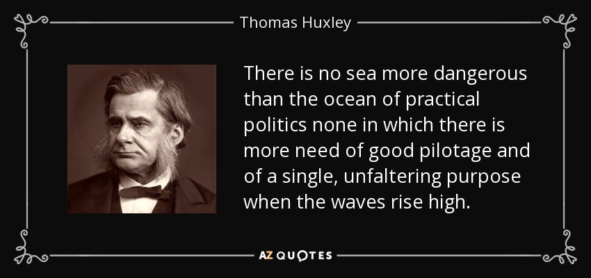 There is no sea more dangerous than the ocean of practical politics none in which there is more need of good pilotage and of a single, unfaltering purpose when the waves rise high. - Thomas Huxley