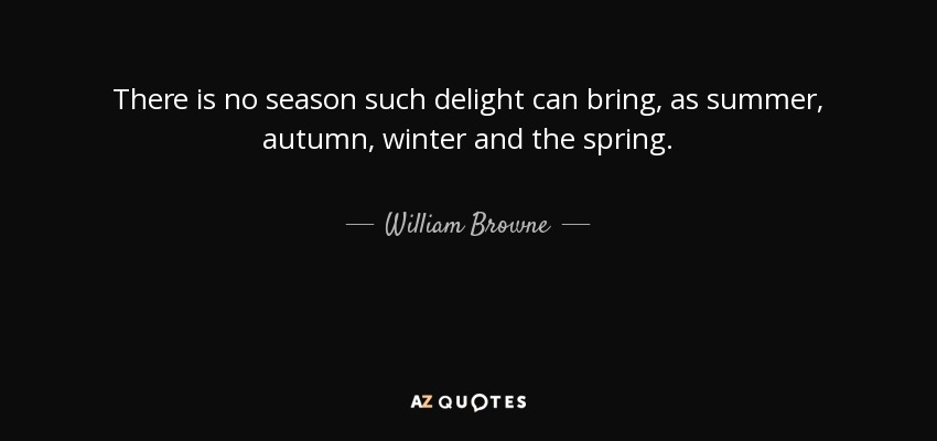 There is no season such delight can bring, as summer, autumn, winter and the spring. - William Browne