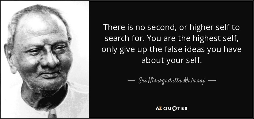 There is no second, or higher self to search for. You are the highest self, only give up the false ideas you have about your self. - Sri Nisargadatta Maharaj