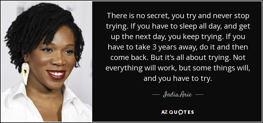 There is no secret, you try and never stop trying. If you have to sleep all day, and get up the next day, you keep trying. If you have to take 3 years away, do it and then come back. But it's all about trying. Not everything will work, but some things will, and you have to try. - India.Arie