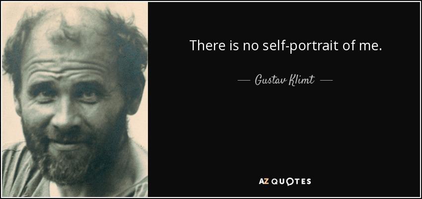 There is no self-portrait of me. - Gustav Klimt