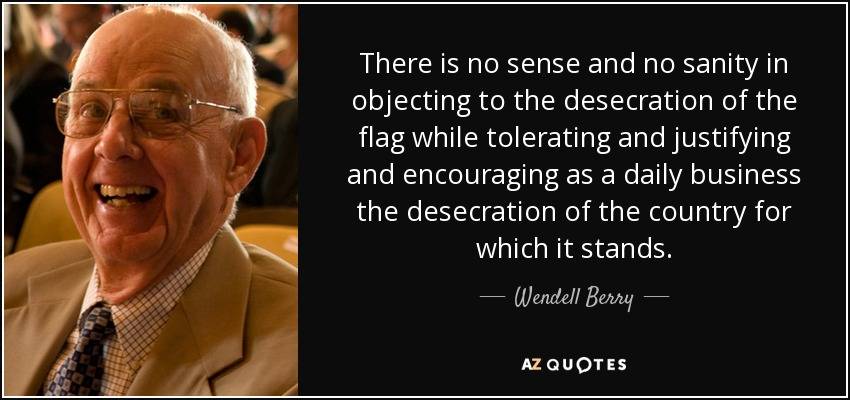 There is no sense and no sanity in objecting to the desecration of the flag while tolerating and justifying and encouraging as a daily business the desecration of the country for which it stands. - Wendell Berry