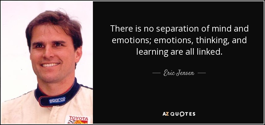 There is no separation of mind and emotions; emotions, thinking, and learning are all linked. - Eric Jensen