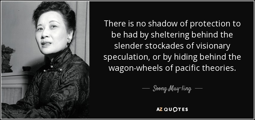 There is no shadow of protection to be had by sheltering behind the slender stockades of visionary speculation, or by hiding behind the wagon-wheels of pacific theories. - Soong May-ling