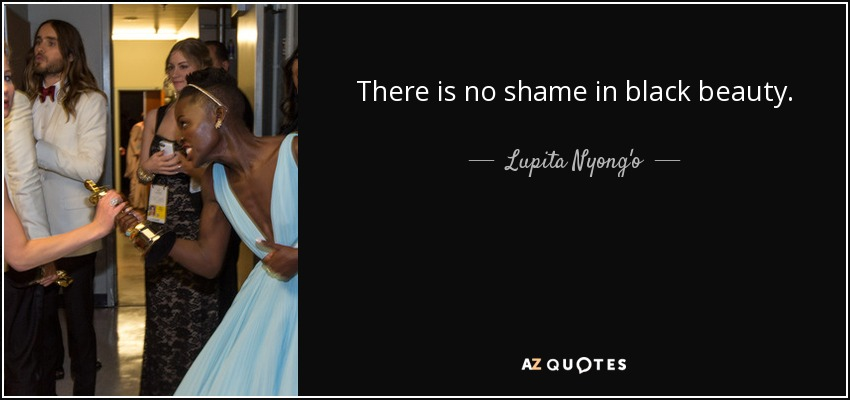 There is no shame in black beauty. - Lupita Nyong'o