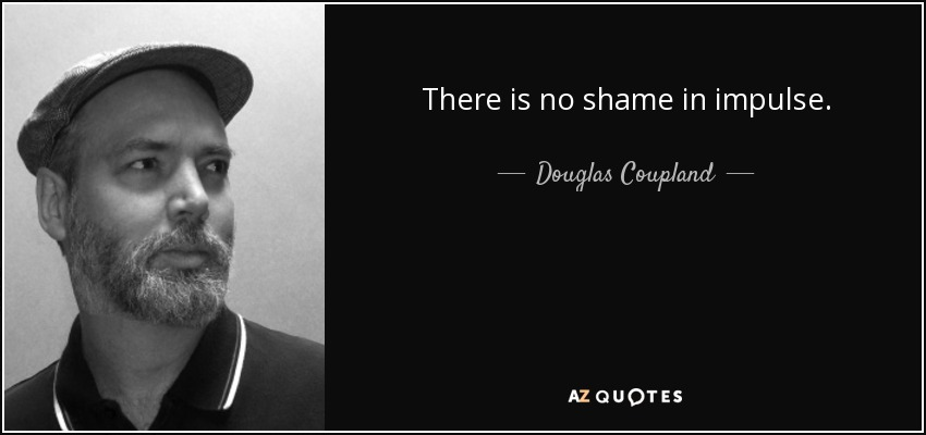There is no shame in impulse. - Douglas Coupland