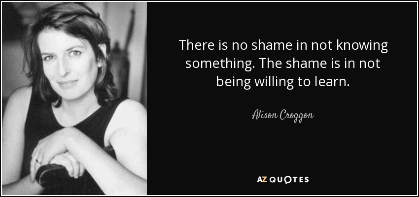There is no shame in not knowing something. The shame is in not being willing to learn. - Alison Croggon