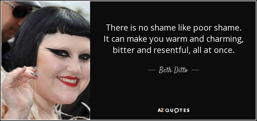 There is no shame like poor shame. It can make you warm and charming, bitter and resentful, all at once. - Beth Ditto