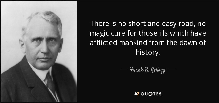 There is no short and easy road, no magic cure for those ills which have afflicted mankind from the dawn of history. - Frank B. Kellogg