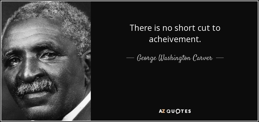 There is no short cut to acheivement. - George Washington Carver