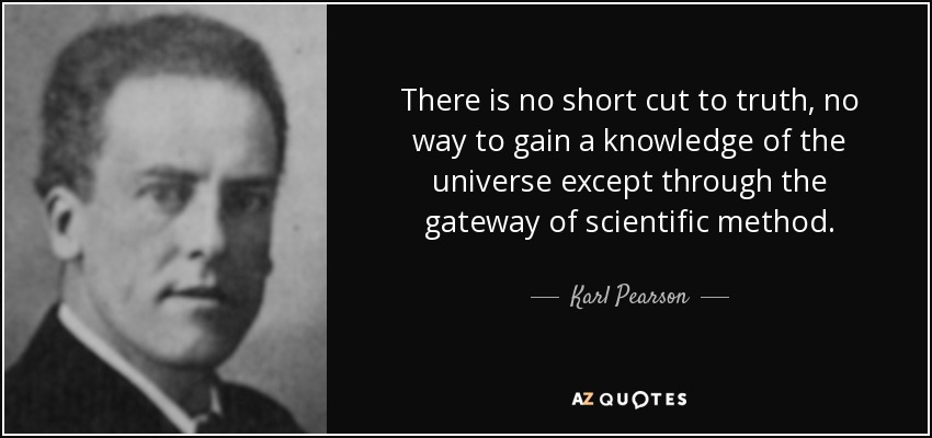 Karl Pearson quote: There is no short cut to truth, no way ...
