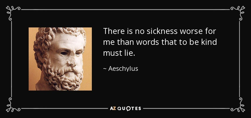 There is no sickness worse for me than words that to be kind must lie. - Aeschylus