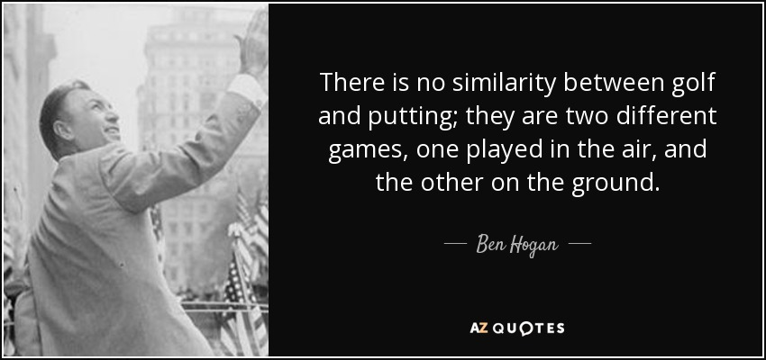 There is no similarity between golf and putting; they are two different games, one played in the air, and the other on the ground. - Ben Hogan