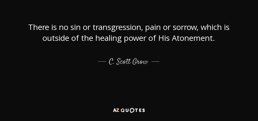 There is no sin or transgression, pain or sorrow, which is outside of the healing power of His Atonement. - C. Scott Grow