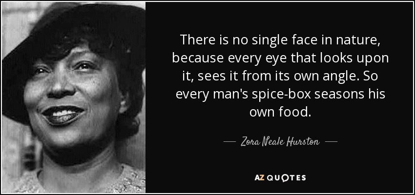 There is no single face in nature, because every eye that looks upon it, sees it from its own angle. So every man's spice-box seasons his own food. - Zora Neale Hurston