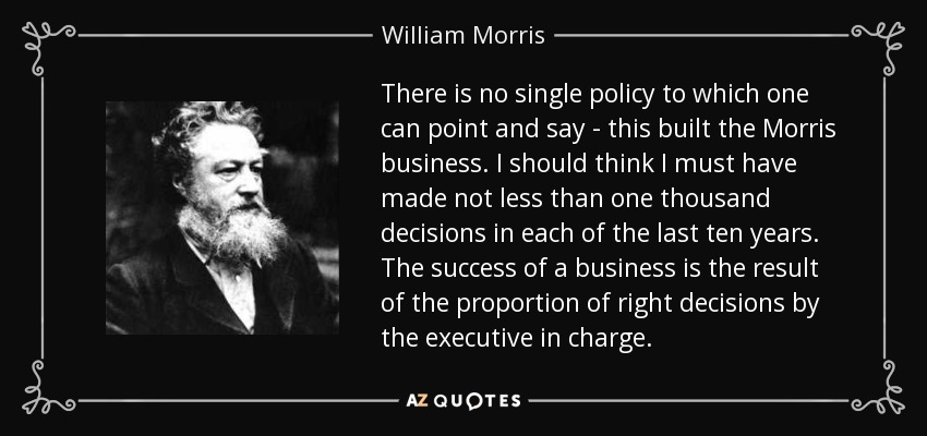 There is no single policy to which one can point and say - this built the Morris business. I should think I must have made not less than one thousand decisions in each of the last ten years. The success of a business is the result of the proportion of right decisions by the executive in charge. - William Morris