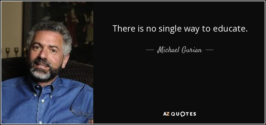 There is no single way to educate. - Michael Gurian