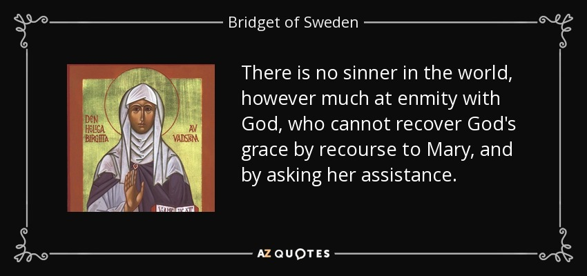 There is no sinner in the world, however much at enmity with God, who cannot recover God's grace by recourse to Mary, and by asking her assistance. - Bridget of Sweden