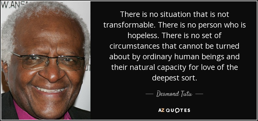 There is no situation that is not transformable. There is no person who is hopeless. There is no set of circumstances that cannot be turned about by ordinary human beings and their natural capacity for love of the deepest sort. - Desmond Tutu