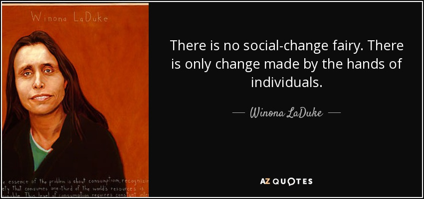 There is no social-change fairy. There is only change made by the hands of individuals. - Winona LaDuke